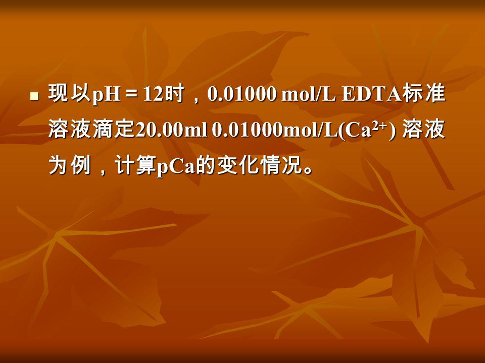 现以pH=12时,0. 01000 mol/L EDTA标准溶液滴定20. 00ml 0