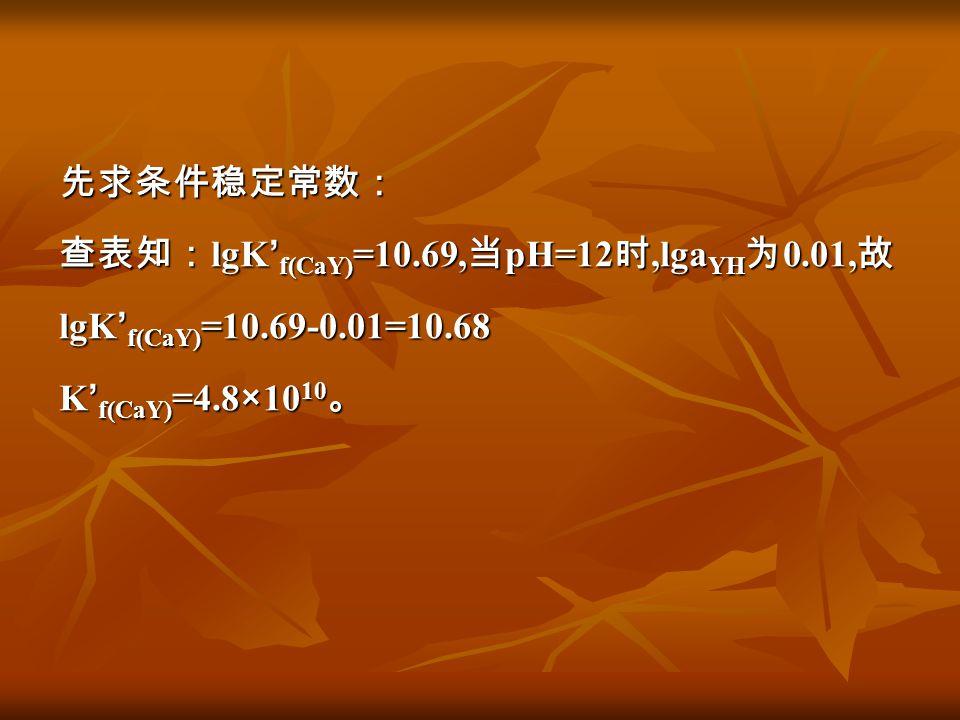 先求条件稳定常数: 查表知:lgK'f(CaY)=10. 69,当pH=12时,lgaYH为0. 01,故 lgK'f(CaY)=10