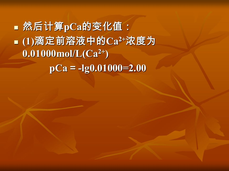 然后计算pCa的变化值: (1)滴定前溶液中的Ca2+浓度为0.01000mol/L(Ca2+) pCa=-lg0.01000=2.00