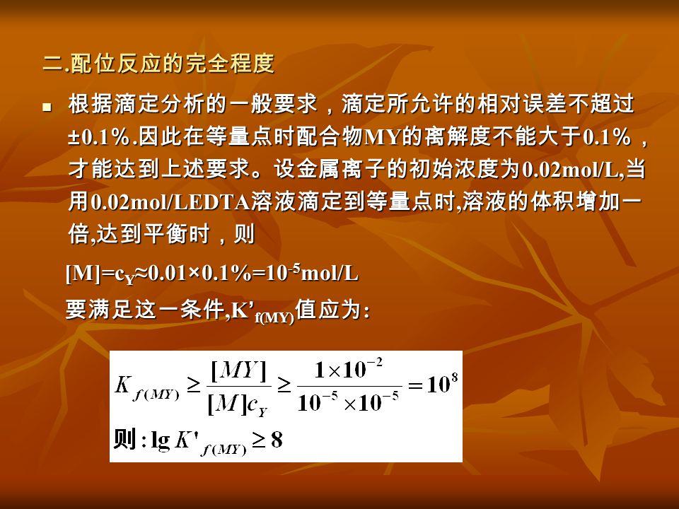二.配位反应的完全程度 根据滴定分析的一般要求,滴定所允许的相对误差不超过±0.1%.因此在等量点时配合物MY的离解度不能大于0.1%,才能达到上述要求。设金属离子的初始浓度为0.02mol/L,当用0.02mol/LEDTA溶液滴定到等量点时,溶液的体积增加一倍,达到平衡时,则.