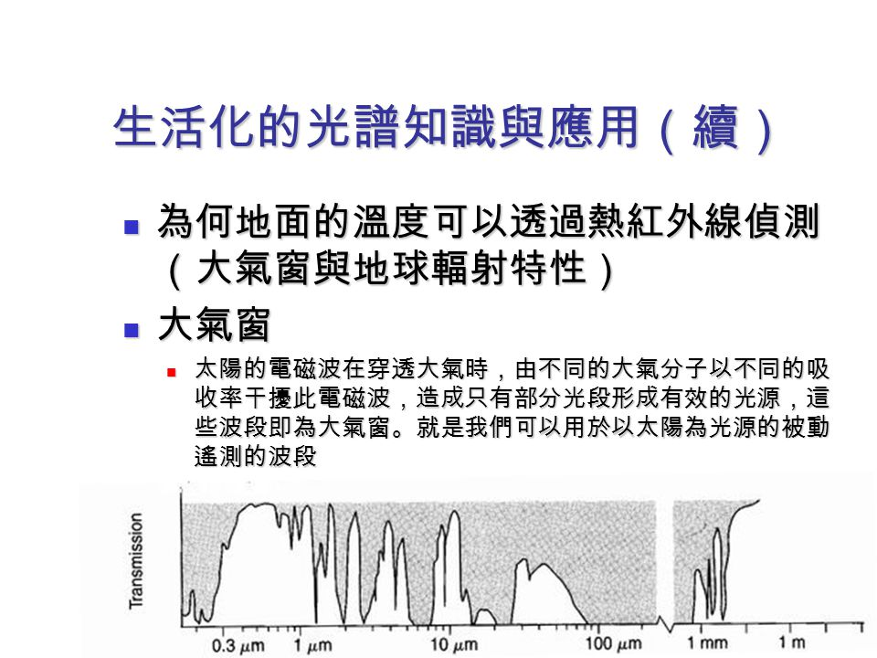 生活化的光譜知識與應用(續) 為何地面的溫度可以透過熱紅外線偵測(大氣窗與地球輻射特性) 大氣窗