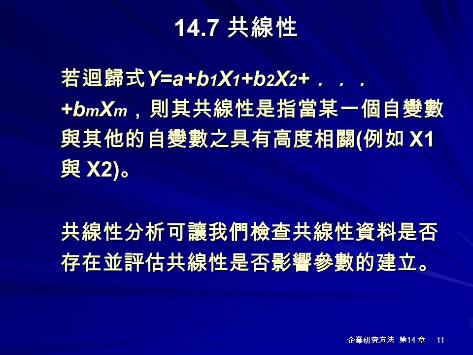 14.7 共線性 若迴歸式Y=a+b1X1+b2X2+...+bmXm,則其共線性是指當某一個自變數與其他的自變數之具有高度相關(例如 X1 與 X2)。 共線性分析可讓我們檢查共線性資料是否存在並評估共線性是否影響參數的建立。
