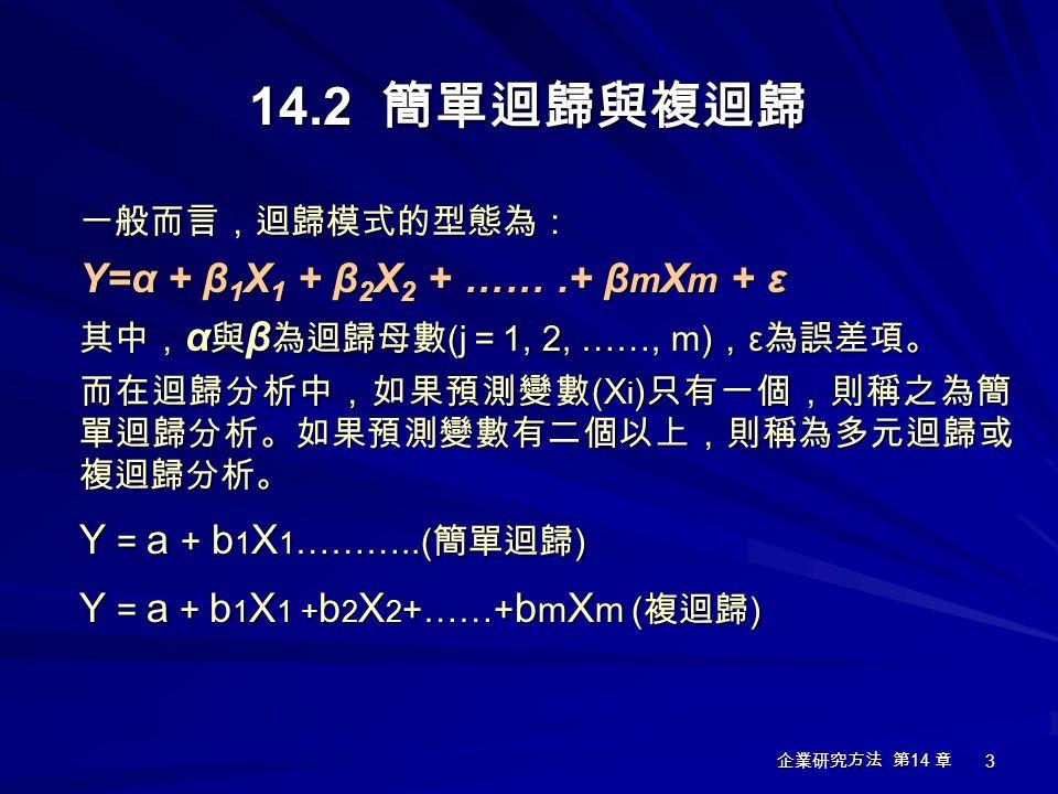 14.2 簡單迴歸與複迴歸 Y=α + β1X1 + β2X2 + …… .+ βmXm + ε 一般而言,迴歸模式的型態為: