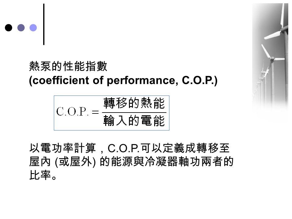 熱泵的性能指數 (coefficient of performance, C.O.P.) 以電功率計算,C.O.P.可以定義成轉移至屋內 (或屋外) 的能源與冷凝器軸功兩者的比率。