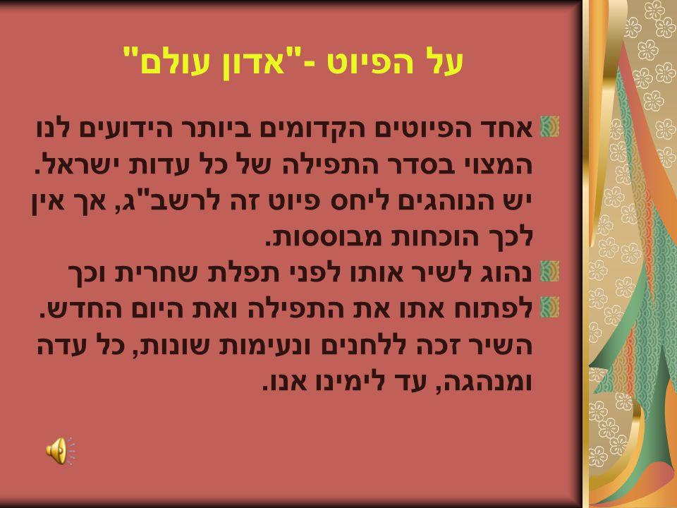 על הפיוט - אדון עולם אחד הפיוטים הקדומים ביותר הידועים לנו המצוי בסדר התפילה של כל עדות ישראל. יש הנוהגים ליחס פיוט זה לרשב ג, אך אין.
