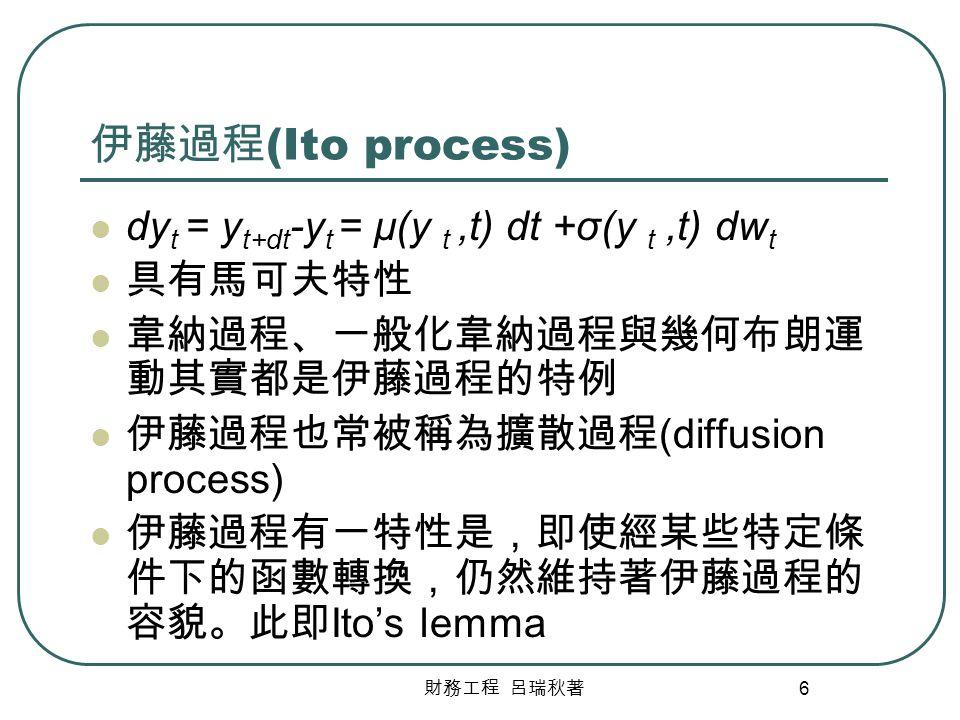 伊藤過程(Ito process) dyt = yt+dt-yt = μ(y t ,t) dt +σ(y t ,t) dwt 具有馬可夫特性