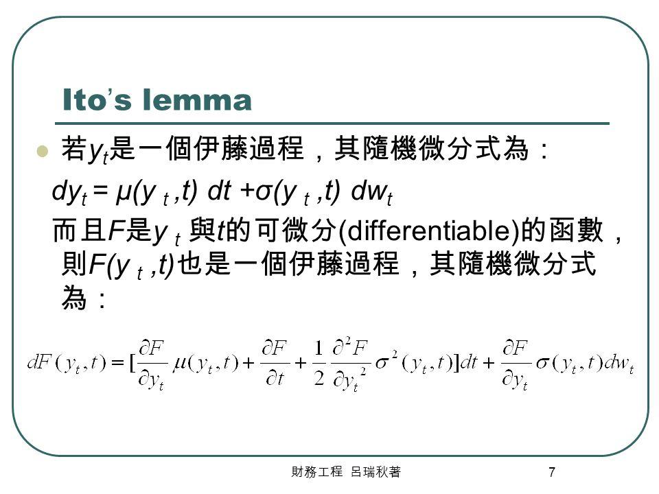 Ito's lemma 若yt是一個伊藤過程,其隨機微分式為: dyt = μ(y t ,t) dt +σ(y t ,t) dwt