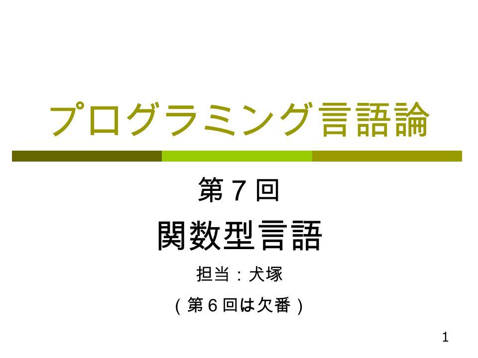 プログラミング言語論 第7回 関数型言語 担当:犬塚 (第6回は欠番)