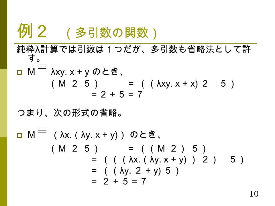 例2 (多引数の関数) 純粋λ計算では引数は1つだが、多引数も省略法として許す。 M λxy. x + y のとき、