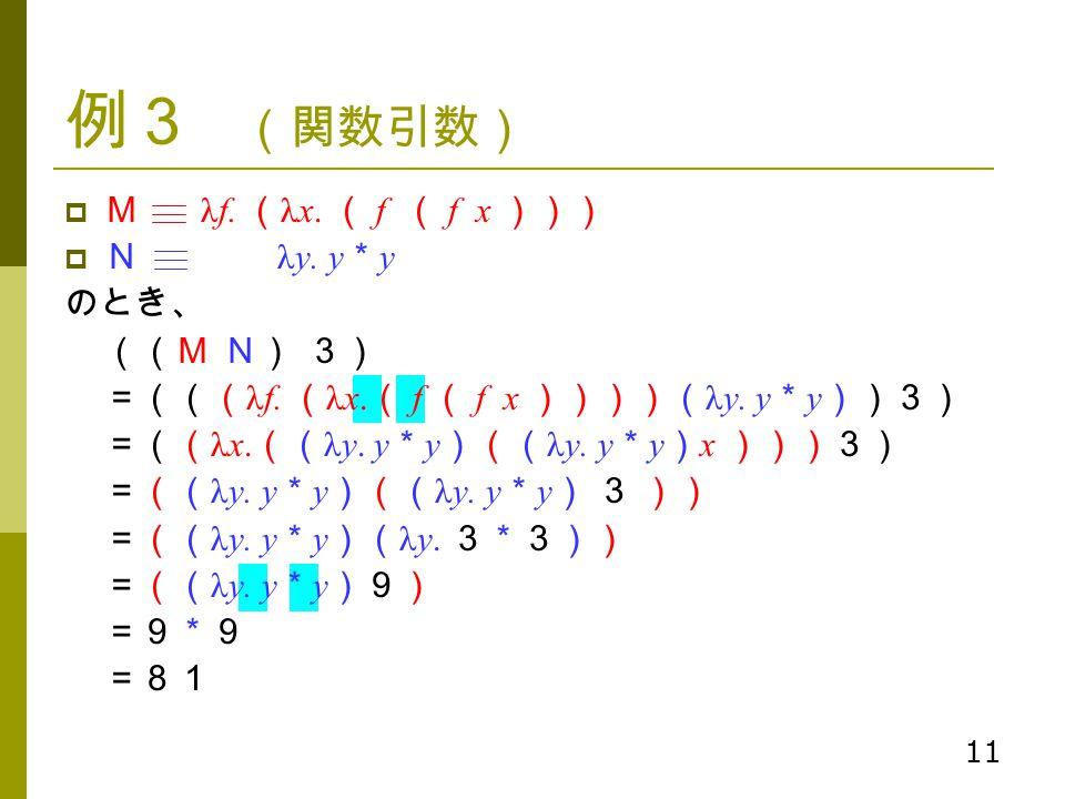 例3 (関数引数) M λf. (λx. ( f ( f x ))) N λy. y*y のとき、 ((M N) 3)