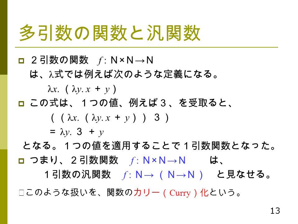 多引数の関数と汎関数 2引数の関数 f : N×N→N は、λ式では例えば次のような定義になる。 λx. (λy. x + y)