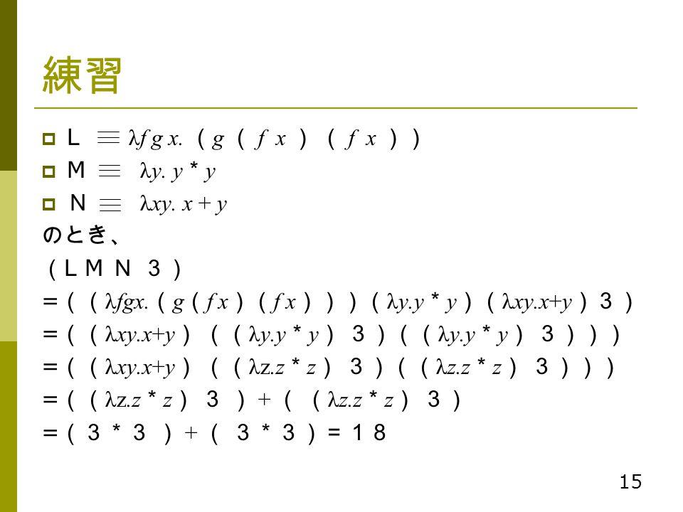 練習 L λf g x. (g ( f x ) ( f x )) M λy. y*y N λxy. x + y のとき、 (L M N 3)
