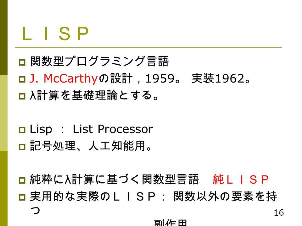 LISP 関数型プログラミング言語 J. McCarthyの設計,1959。 実装1962。 λ計算を基礎理論とする。