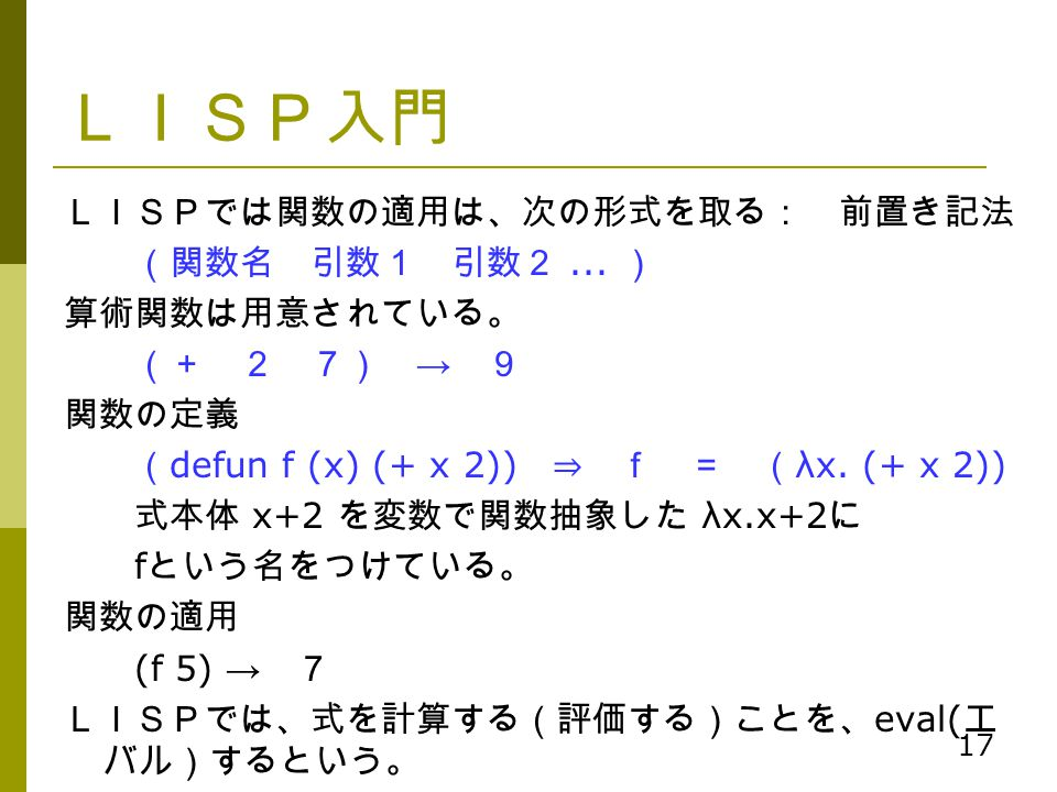LISP入門 LISPでは関数の適用は、次の形式を取る: 前置き記法 (関数名 引数1 引数2 ... ) 算術関数は用意されている。