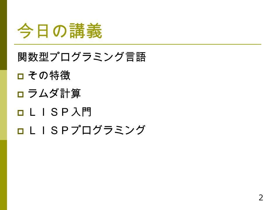 今日の講義 関数型プログラミング言語 その特徴 ラムダ計算 LISP入門 LISPプログラミング