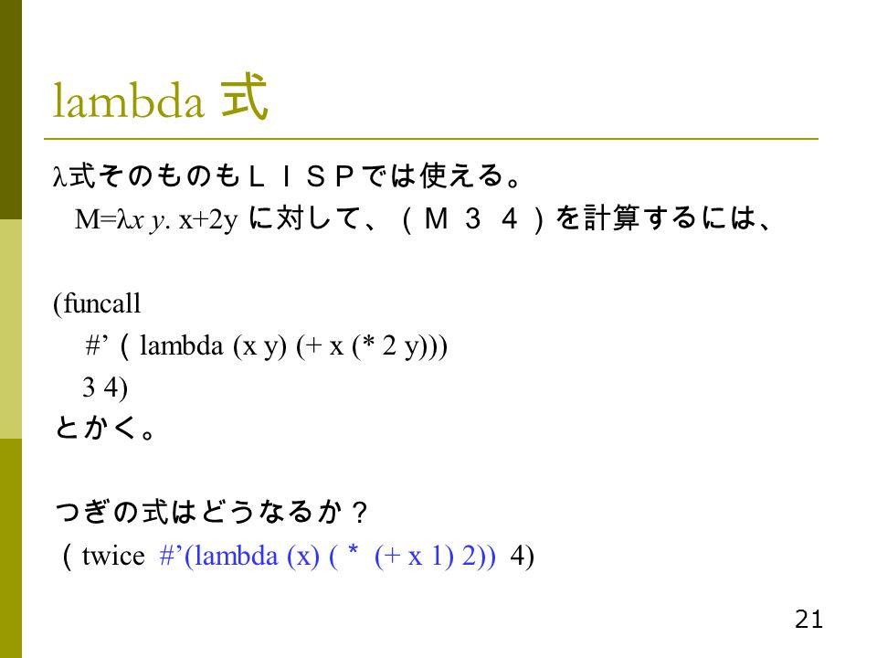 lambda 式 λ式そのものもLISPでは使える。 M=λx y. x+2y に対して、(M 3 4)を計算するには、 (funcall