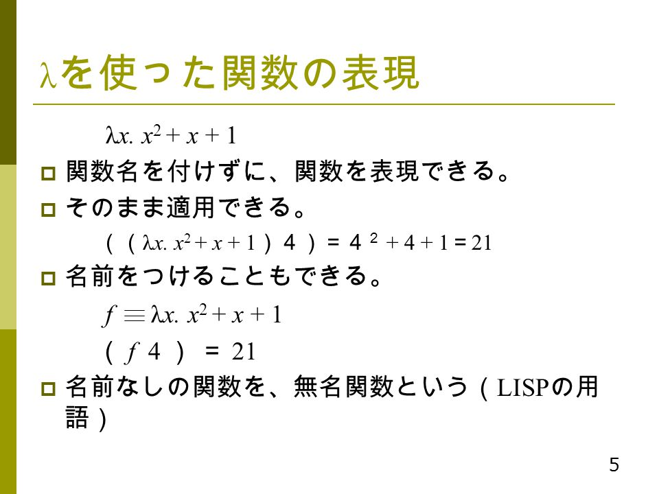 λを使った関数の表現 λx. x2 + x + 1 関数名を付けずに、関数を表現できる。 そのまま適用できる。 名前をつけることもできる。