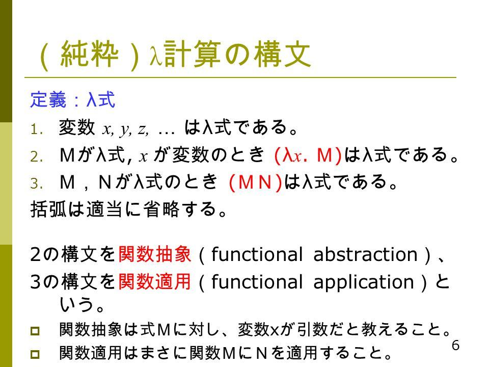 (純粋)λ計算の構文 定義:λ式 変数 x, y, z, … はλ式である。 Mがλ式, x が変数のとき (λx. M)はλ式である。