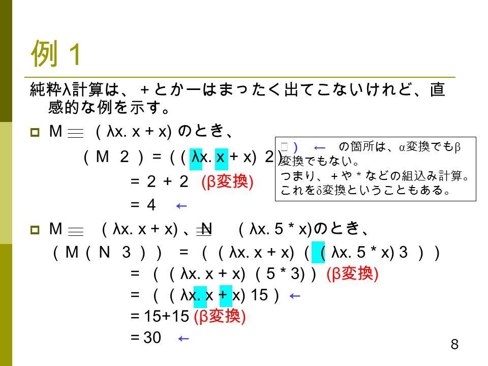 例1 純粋λ計算は、+とかーはまったく出てこないけれど、直感的な例を示す。 M (λx. x + x) のとき、