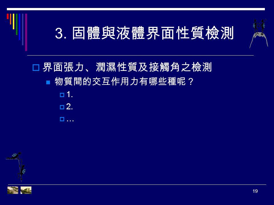 3. 固體與液體界面性質檢測 界面張力、潤濕性質及接觸角之檢測 物質間的交互作用力有哪些種呢? 1. 2. …