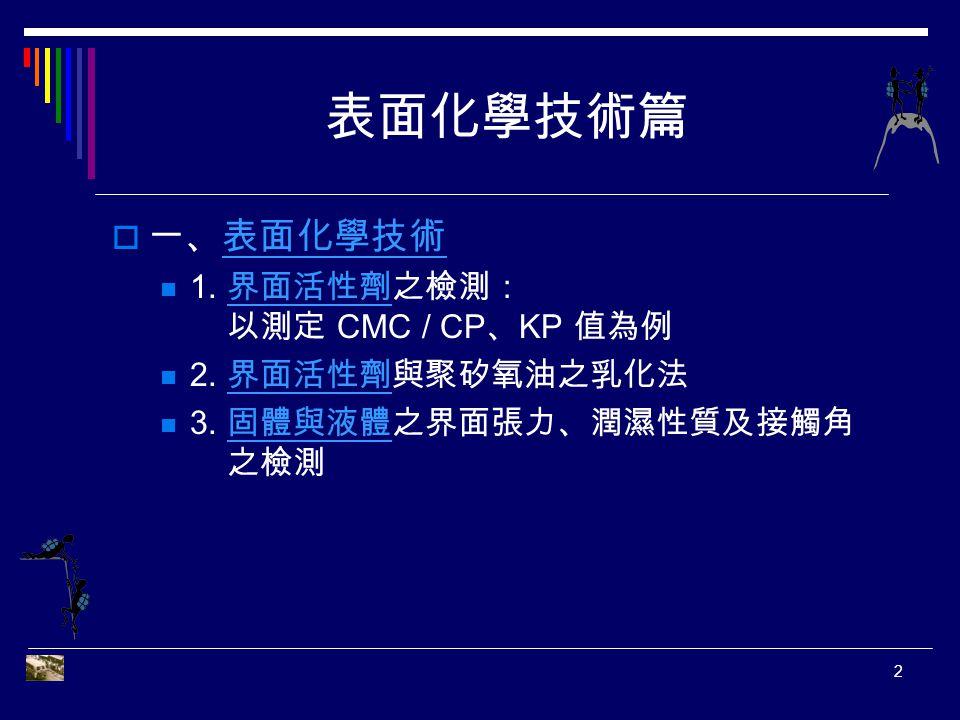 表面化學技術篇 一、表面化學技術 1. 界面活性劑之檢測: 以測定 CMC / CP、KP 值為例 2. 界面活性劑與聚矽氧油之乳化法