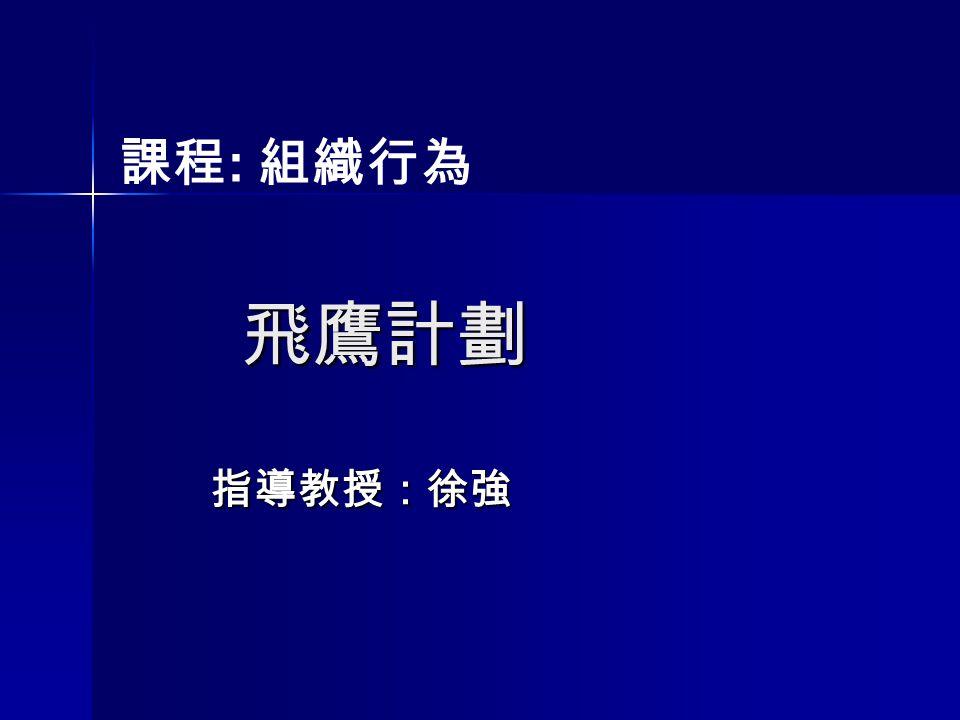 課程: 組織行為 飛鷹計劃 指導教授:徐強