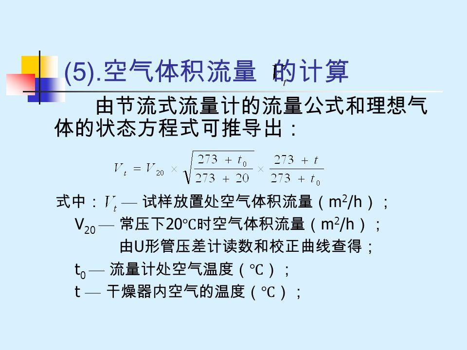 (5).空气体积流量 的计算 由节流式流量计的流量公式和理想气体的状态方程式可推导出: 式中: — 试样放置处空气体积流量(m2/h);