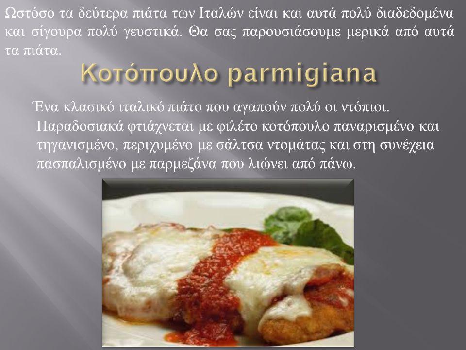 Ωστόσο τα δεύτερα πιάτα των Ιταλών είναι και αυτά πολύ διαδεδομένα και σίγουρα πολύ γευστικά. Θα σας παρουσιάσουμε μερικά από αυτά τα πιάτα.