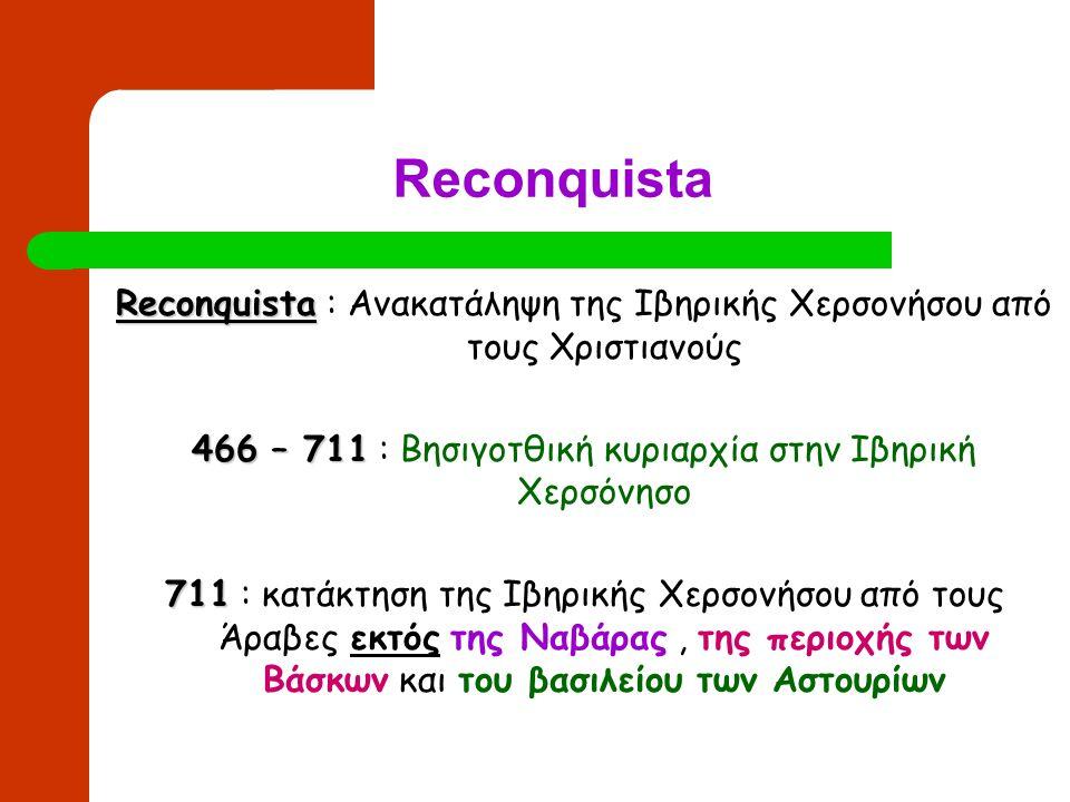Reconquista Reconquista : Ανακατάληψη της Ιβηρικής Χερσονήσου από τους Χριστιανούς. 466 – 711 : Βησιγοτθική κυριαρχία στην Ιβηρική Χερσόνησο.