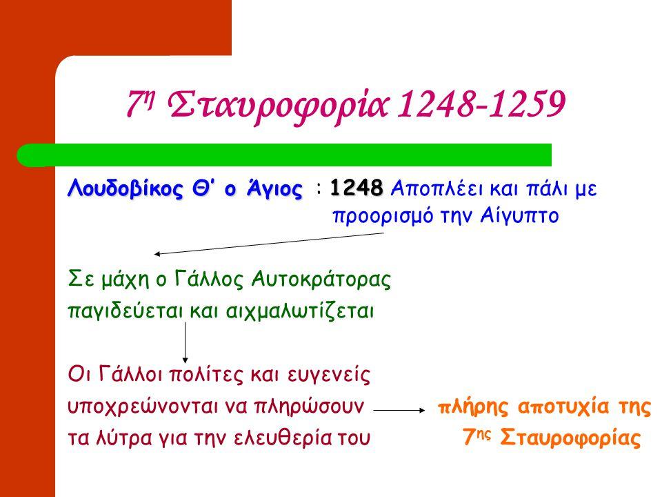 7η Σταυροφορία 1248-1259 Λουδοβίκος Θ' ο Άγιος : 1248 Αποπλέει και πάλι με προορισμό την Αίγυπτο.
