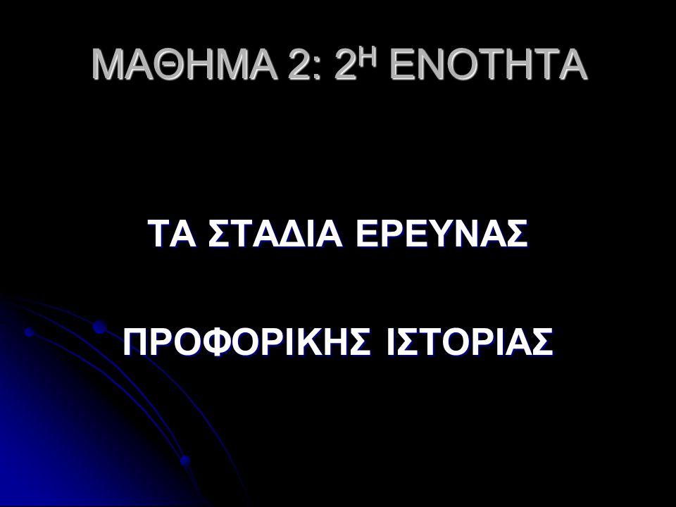 MΑΘΗΜΑ 2: 2Η ΕΝΟΤΗΤΑ ΤΑ ΣΤΑΔΙΑ ΕΡΕΥΝΑΣ ΠΡΟΦΟΡΙΚΗΣ ΙΣΤΟΡΙΑΣ