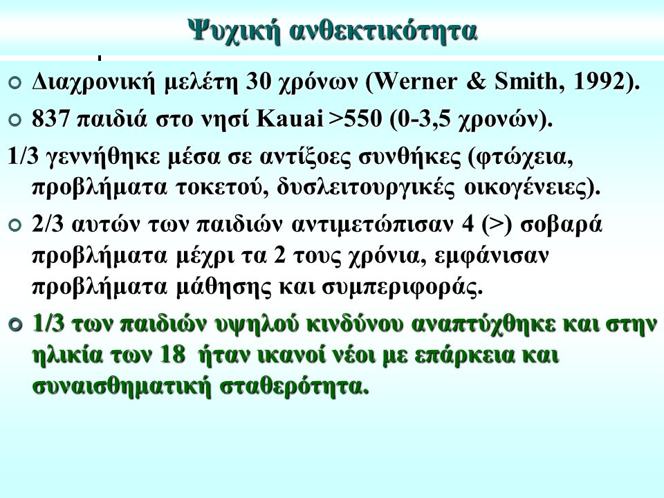 Ψυχική ανθεκτικότητα Διαχρονική μελέτη 30 χρόνων (Werner & Smith, 1992). 837 παιδιά στο νησί Kauai >550 (0-3,5 χρονών).