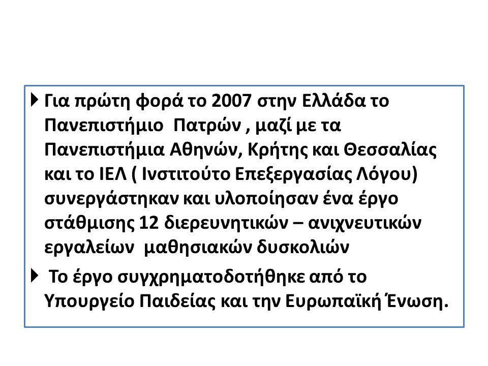 Για πρώτη φορά το 2007 στην Ελλάδα το Πανεπιστήμιο Πατρών , μαζί με τα Πανεπιστήμια Αθηνών, Κρήτης και Θεσσαλίας και το ΙΕΛ ( Ινστιτούτο Επεξεργασίας Λόγου) συνεργάστηκαν και υλοποίησαν ένα έργο στάθμισης 12 διερευνητικών – ανιχνευτικών εργαλείων μαθησιακών δυσκολιών