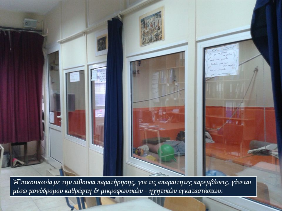 Επικοινωνία με την αίθουσα παρατήρησης, για τις απαραίτητες παρεμβάσεις, γίνεται μέσω μονόδρομου καθρέφτη & μικροφωνικών – ηχητικών εγκαταστάσεων.