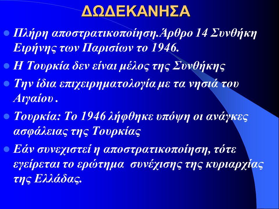 ΔΩΔΕΚΑΝΗΣΑ Πλήρη αποστρατικοποίηση.Άρθρο 14 Συνθήκη Ειρήνης των Παρισίων το 1946. Η Τουρκία δεν είναι μέλος της Συνθήκης.