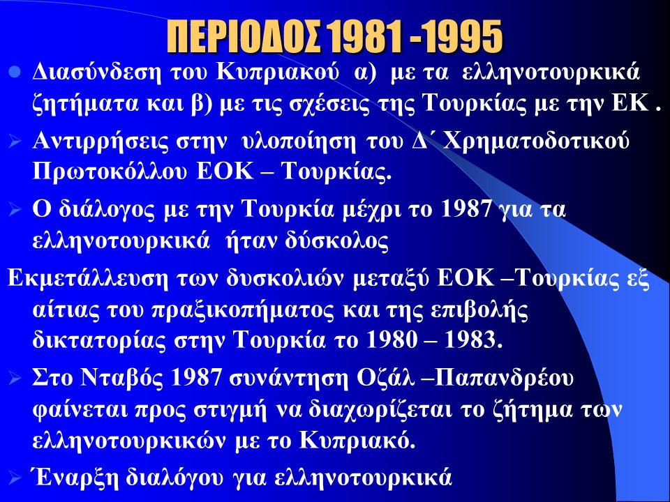ΠΕΡΙΟΔΟΣ 1981 -1995 Διασύνδεση του Κυπριακού α) με τα ελληνοτουρκικά ζητήματα και β) με τις σχέσεις της Τουρκίας με την ΕΚ .