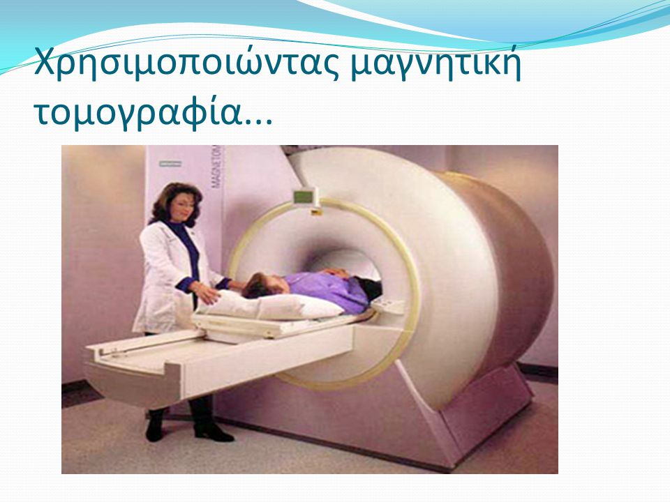 Χρησιμοποιώντας μαγνητική τομογραφία...