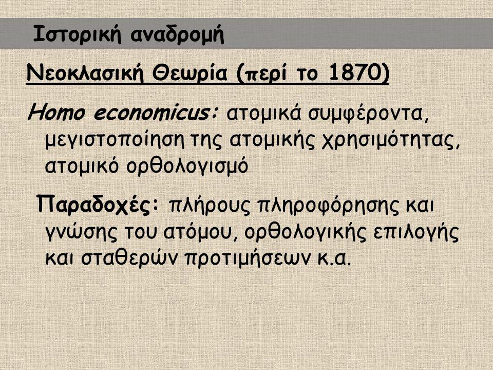 Ιστορική αναδρομή Νεοκλασική Θεωρία (περί το 1870) Homo economicus: ατομικά συμφέροντα, μεγιστοποίηση της ατομικής χρησιμότητας, ατομικό ορθολογισμό.