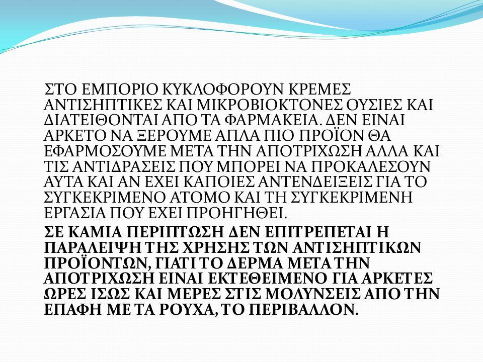 ΣΤΟ ΕΜΠΟΡΙΟ ΚΥΚΛΟΦΟΡΟΥΝ ΚΡΕΜΕΣ ΑΝΤΙΣΗΠΤΙΚΕΣ ΚΑΙ ΜΙΚΡΟΒΙΟΚΤΟΝΕΣ ΟΥΣΙΕΣ ΚΑΙ ΔΙΑΤΕΙΘΟΝΤΑΙ ΑΠΟ ΤΑ ΦΑΡΜΑΚΕΙΑ. ΔΕΝ ΕΙΝΑΙ ΑΡΚΕΤΟ ΝΑ ΞΕΡΟΥΜΕ ΑΠΛΑ ΠΙΟ ΠΡΟΪΟΝ ΘΑ ΕΦΑΡΜΟΣΟΥΜΕ ΜΕΤΑ ΤΗΝ ΑΠΟΤΡΙΧΩΣΗ ΑΛΛΑ ΚΑΙ ΤΙΣ ΑΝΤΙΔΡΑΣΕΙΣ ΠΟΥ ΜΠΟΡΕΙ ΝΑ ΠΡΟΚΑΛΕΣΟΥΝ ΑΥΤΑ ΚΑΙ ΑΝ ΕΧΕΙ ΚΑΠΟΙΕΣ ΑΝΤΕΝΔΕΙΞΕΙΣ ΓΙΑ ΤΟ ΣΥΓΚΕΚΡΙΜΕΝΟ ΑΤΟΜΟ ΚΑΙ ΤΗ ΣΥΓΚΕΚΡΙΜΕΝΗ ΕΡΓΑΣΙΑ ΠΟΥ ΕΧΕΙ ΠΡΟΗΓΗΘΕΙ.