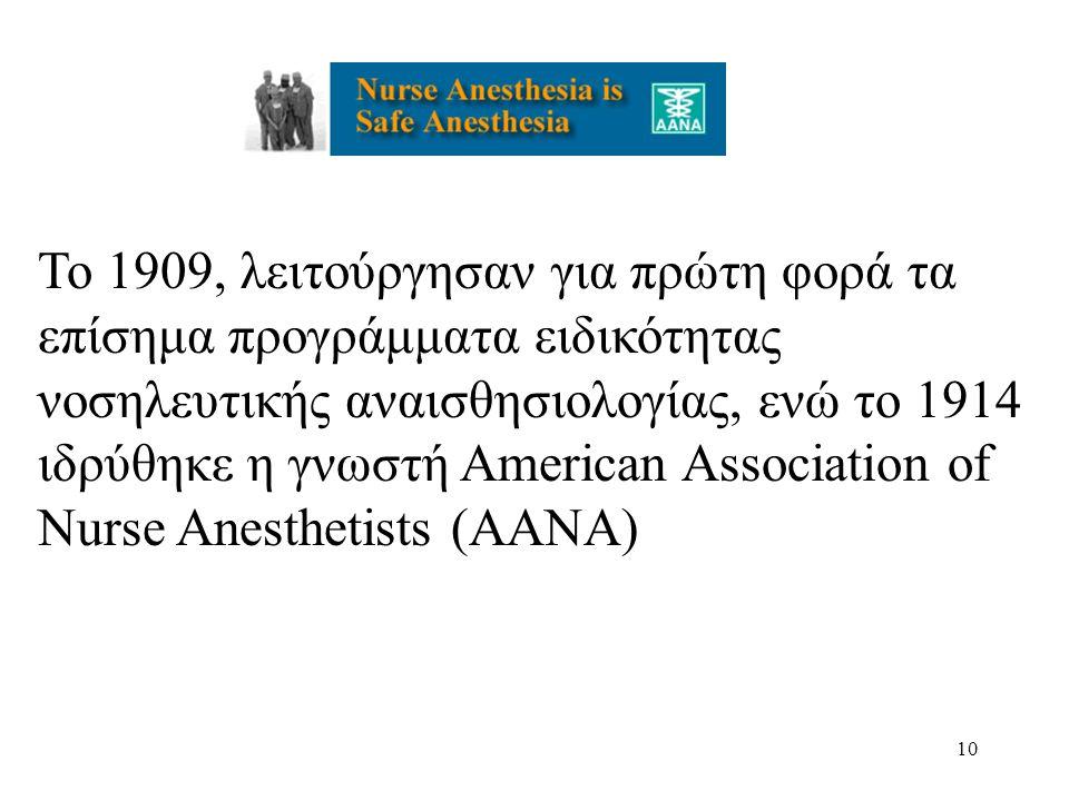 Το 1909, λειτούργησαν για πρώτη φορά τα επίσημα προγράμματα ειδικότητας νοσηλευτικής αναισθησιολογίας, ενώ το 1914 ιδρύθηκε η γνωστή American Association of Nurse Anesthetists (AANA)
