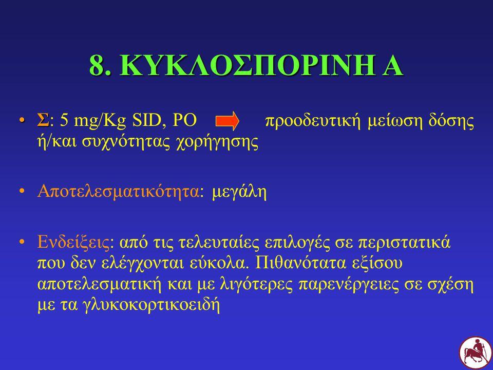 8. ΚΥΚΛΟΣΠΟΡΙΝΗ Α Σ: 5 mg/Kg SID, PO προοδευτική μείωση δόσης ή/και συχνότητας χορήγησης. Αποτελεσματικότητα: μεγάλη.