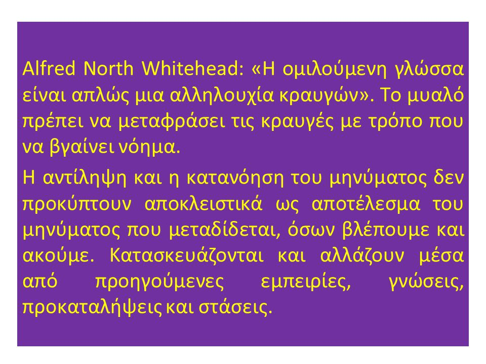 Alfred North Whitehead: «Η ομιλούμενη γλώσσα είναι απλώς μια αλληλουχία κραυγών». Το μυαλό πρέπει να μεταφράσει τις κραυγές με τρόπο που να βγαίνει νόημα.