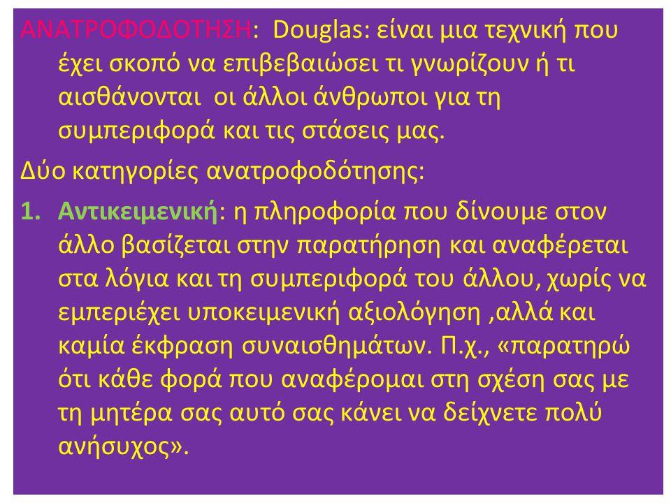 ΑΝΑΤΡΟΦΟΔΟΤΗΣΗ: Douglas: είναι μια τεχνική που έχει σκοπό να επιβεβαιώσει τι γνωρίζουν ή τι αισθάνονται οι άλλοι άνθρωποι για τη συμπεριφορά και τις στάσεις μας.