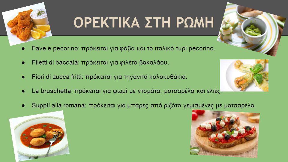ΟΡΕΚΤΙΚΑ ΣΤΗ ΡΩΜΗ Fave e pecorino: πρόκειται για φάβα και το ιταλικό τυρί pecorino. Filetti di baccalà: πρόκειται για φιλέτο βακαλάου.