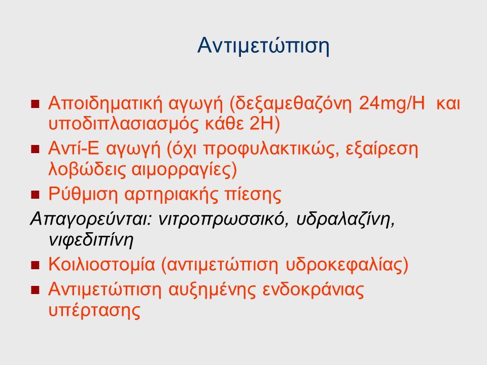 Αντιμετώπιση Αποιδηματική αγωγή (δεξαμεθαζόνη 24mg/H και υποδιπλασιασμός κάθε 2Η) Αντί-Ε αγωγή (όχι προφυλακτικώς, εξαίρεση λοβώδεις αιμορραγίες)