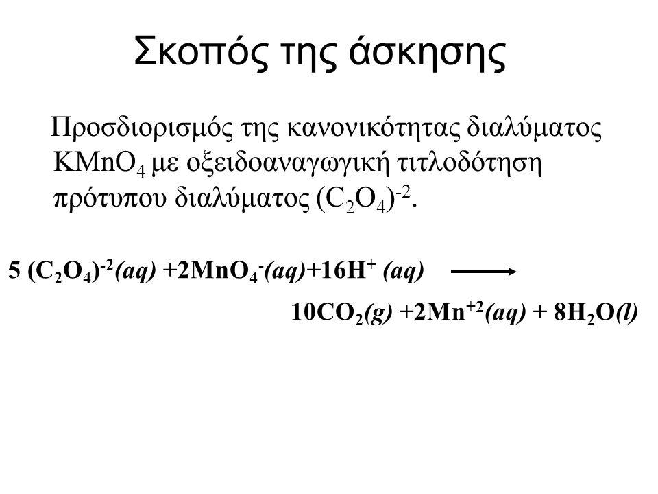 Σκοπός της άσκησης Προσδιορισμός της κανονικότητας διαλύματος KMnO4 με οξειδοαναγωγική τιτλοδότηση πρότυπου διαλύματος (C2O4)-2.