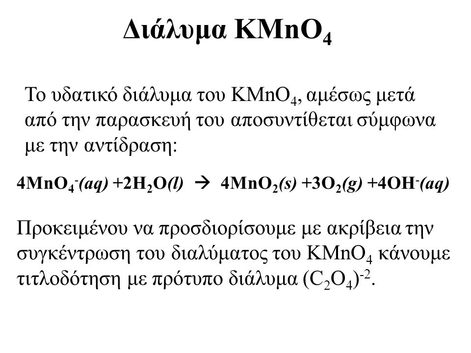 Διάλυμα KMnO4 Το υδατικό διάλυμα του KMnO4, αμέσως μετά από την παρασκευή του αποσυντίθεται σύμφωνα με την αντίδραση: