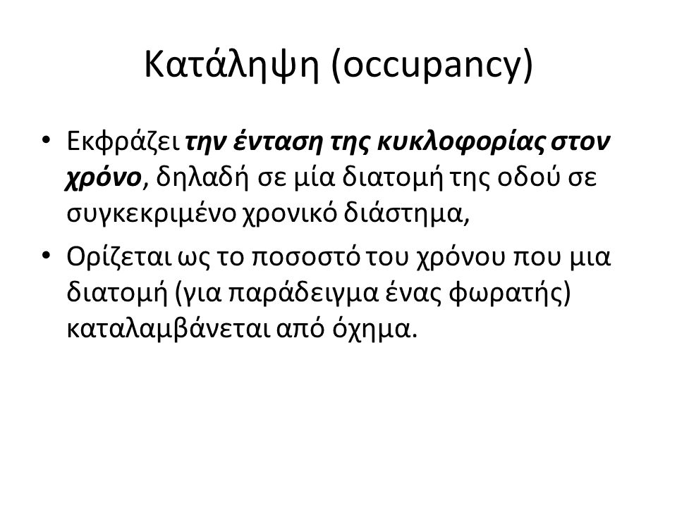 Κατάληψη (occupancy) Eκφράζει την ένταση της κυκλοφορίας στον χρόνο, δηλαδή σε μία διατομή της οδού σε συγκεκριμένο χρονικό διάστημα,