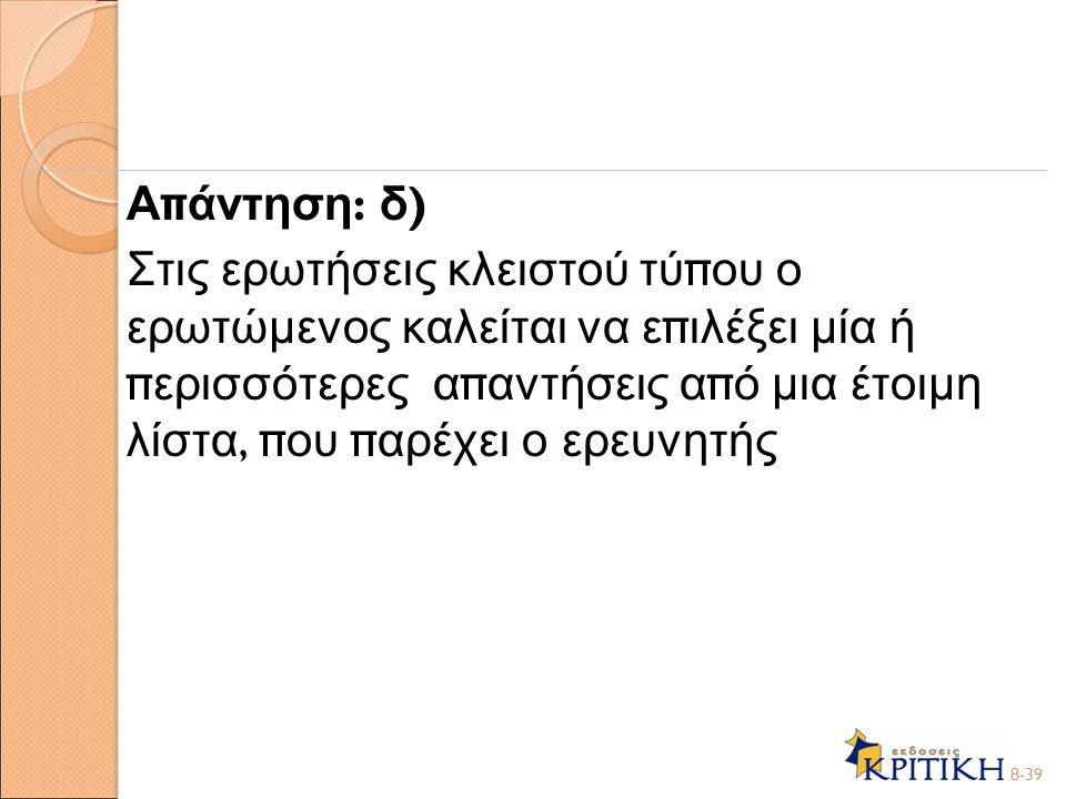 Απάντηση: δ) Στις ερωτήσεις κλειστού τύπου ο ερωτώμενος καλείται να επιλέξει μία ή περισσότερες απαντήσεις από μια έτοιμη λίστα, που παρέχει ο ερευνητής