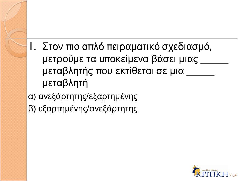 1. Στον πιο απλό πειραματικό σχεδιασμό, μετρούμε τα υποκείμενα βάσει μιας _____ μεταβλητής που εκτίθεται σε μια _____ μεταβλητή